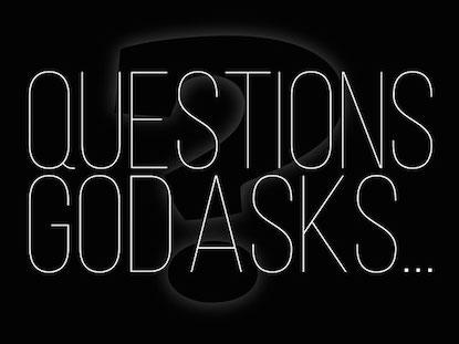 QUESTIONS GOD ASKS...