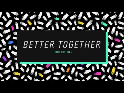 BETTER TOGETHER COLLECTION