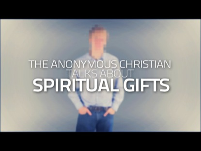 THE ANONYMOUS CHRISTIAN TALKS ABOUT SPIRITUAL GIFTS