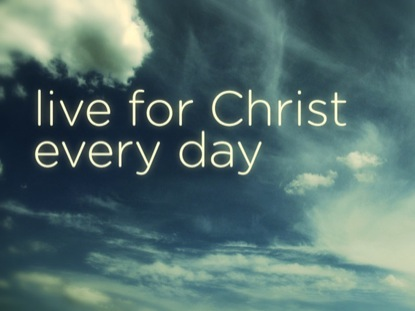 LIVE FOR CHRIST EVERY DAY