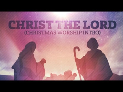 CHRIST THE LORD (CHRISTMAS WORSHIP INTRO)