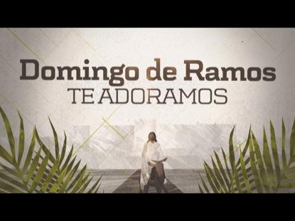 DOMINGO DE RAMOS (TE ADORAMOS)