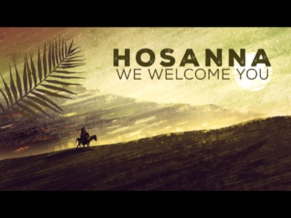 HOSANNA, WE WELCOME YOU!