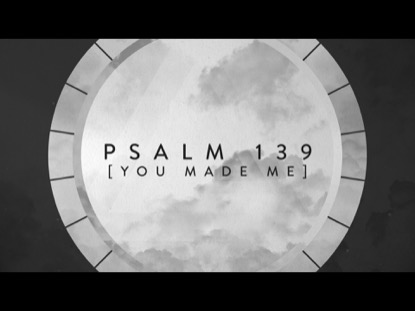 PSALM 139: YOU MADE ME