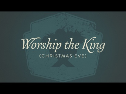 WORSHIP THE KING CHRISTMAS EVE