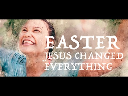EASTER: JESUS CHANGED EVERYTHING