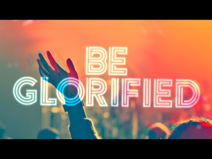 BE GLORIFIED