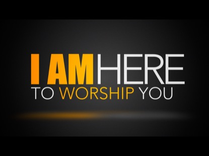 I AM HERE TO WORSHIP YOU