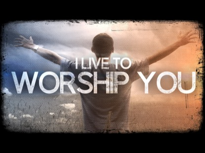 I LIVE TO WORSHIP YOU