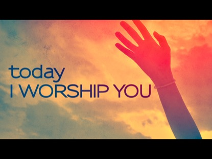 TODAY I WORSHIP YOU