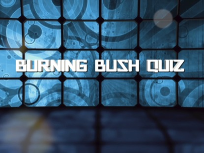 BIBLE QUIZ: BURNING BUSH