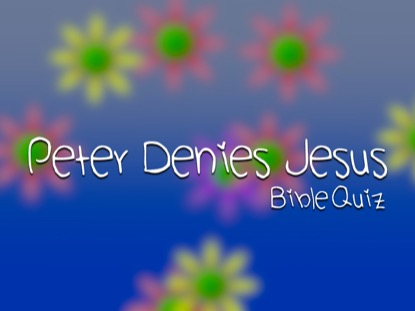 BIBLE QUIZ: PETER DENIES JESUS