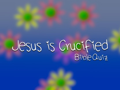 BIBLE QUIZ: JESUS IS CRUCIFIED
