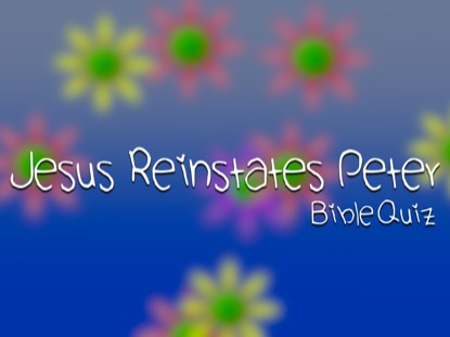 BIBLE QUIZ: JESUS REINSTATES PETER