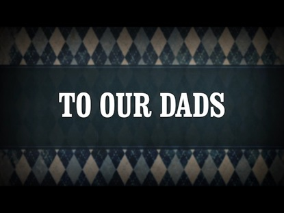 TO OUR DADS