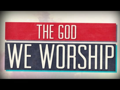 THE GOD WE WORSHIP