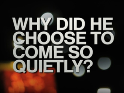 WHY DID HE CHOOSE TO COME SO QUIETLY?