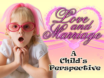 LOVE AND MARRIAGE - A CHILD'S PERSPECTIVE
