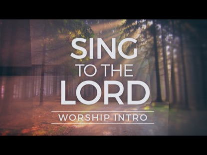 SING TO THE LORD-WORSHIP INTRO