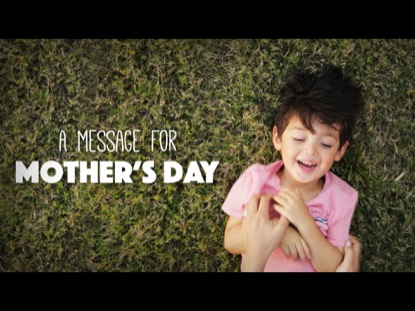 A MESSAGE FOR MOTHER'S DAY