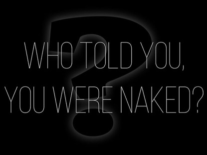 WHO TOLD YOU, YOU WERE NAKED?