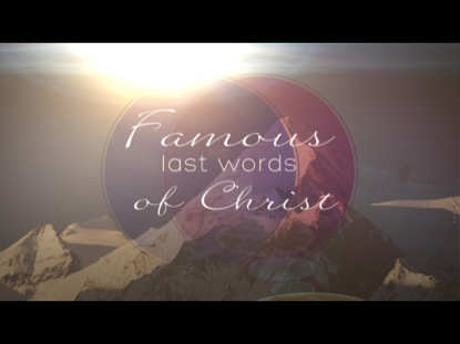 FAMOUS LAST WORDS OF CHRIST