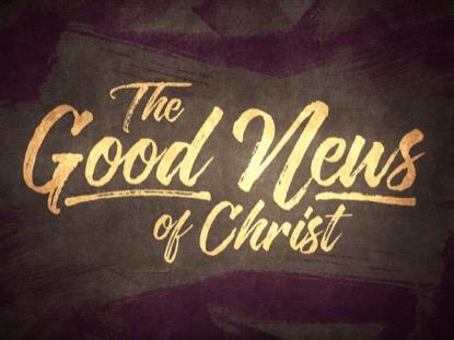 THE GOOD NEWS OF CHRIST