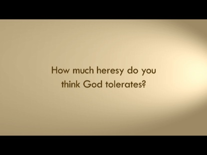HOW MUCH HERESY DOES GOD TOLERATE?