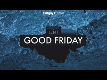 REFLECTIONS OF LENT: GOOD FRIDAY