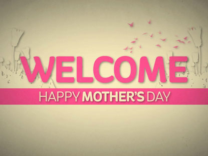 IT'S MOTHER'S DAY WELCOME