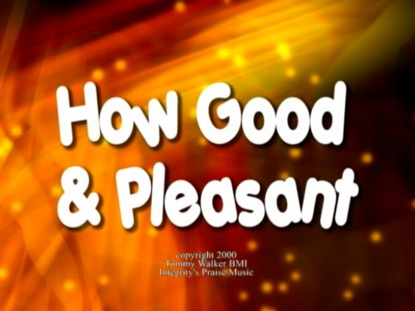 HOW GOOD AND PLEASANT