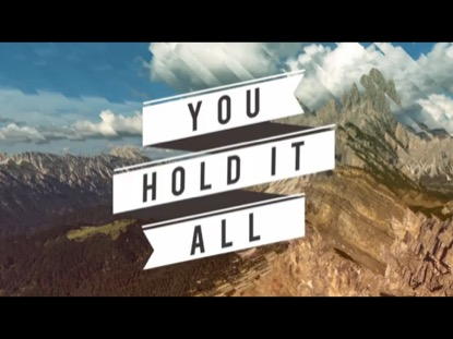 YOU HOLD IT ALL (EVERY MOUNTAIN)