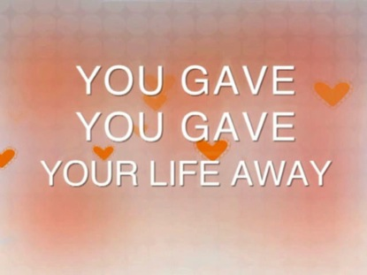 YOU GAVE YOUR LIFE AWAY