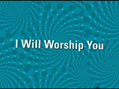 I WILL WORSHIP YOU