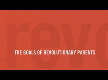 REVOLUTIONARY PARENTING 2: THE GOALS OF REVOLUTIONARY PARENTS