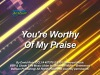 YOU'RE WORTHY OF MY PRAISE