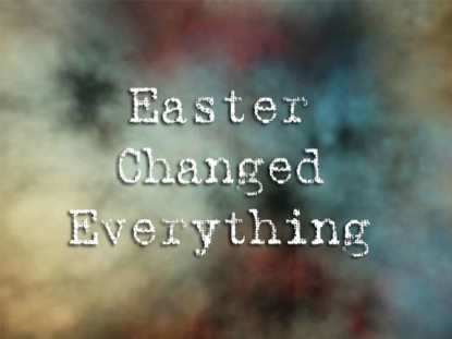 EASTER CHANGED EVERYTHING