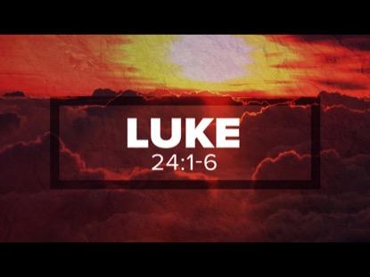 RISEN, LUKE 24: 1-6