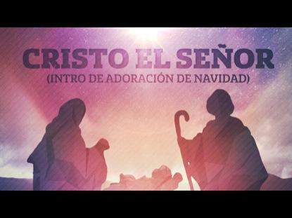 CRISTO EL SENOR (INTRO DE ADORACION DE NAVIDAD)