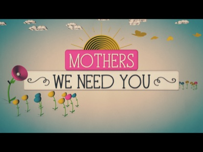 MOTHERS, WE NEED YOU