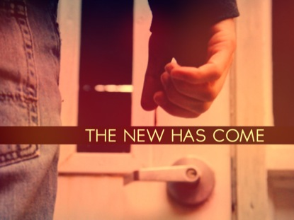 THE NEW HAS COME