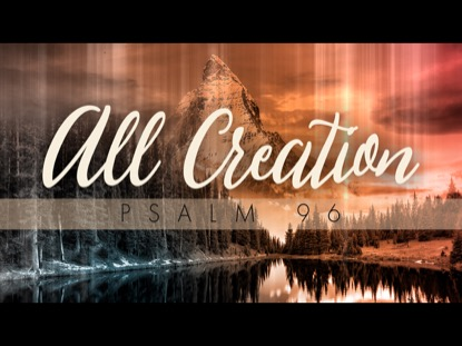 All Creation (Psalm 96) | Freebridge Media | Preaching Today Media