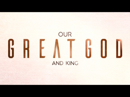 OUR GREAT GOD AND KING