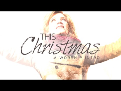 THIS CHRISTMAS: A WORSHIP INTRO