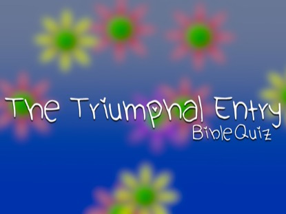 BIBLE QUIZ: THE TRIUMPHAL ENTRY