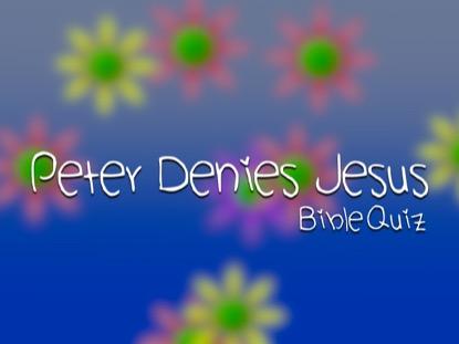 BIBLE QUIZ: PETER DENIES JESUS