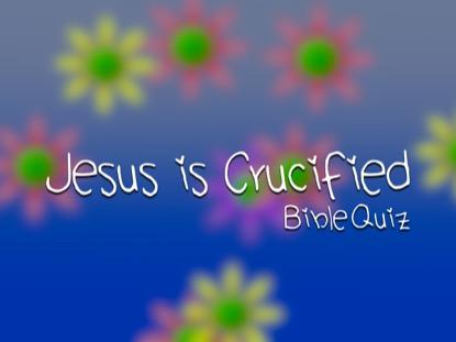 BIBLE QUIZ: JESUS IS CRUCIFIED