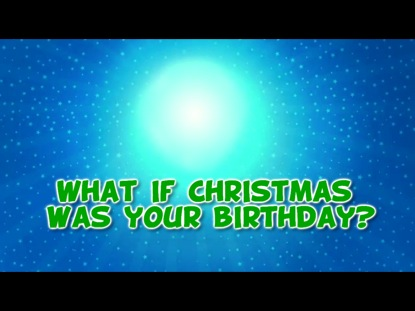 WHAT IF CHRISTMAS WAS YOUR BIRTHDAY