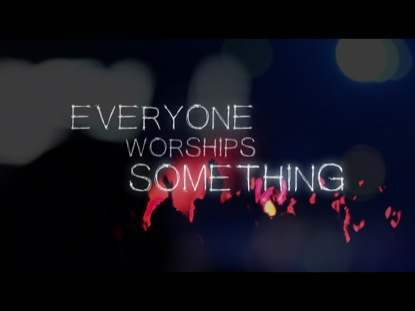EVERYONE WORSHIPS SOMETHING