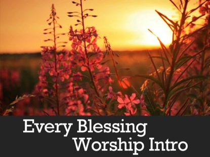 EVERY BLESSING WORSHIP INTRO